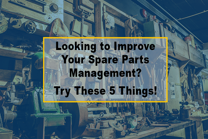 Looking to Improve Your Spare Parts Management? Have you Considered These 5 Things?